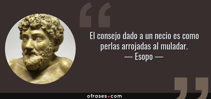 Frases de Esopo - El consejo dado a un necio es como perlas arrojadas al muladar.