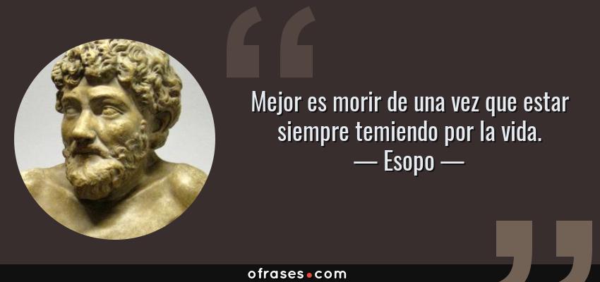 Frases de Esopo - Mejor es morir de una vez que estar siempre temiendo por la vida.