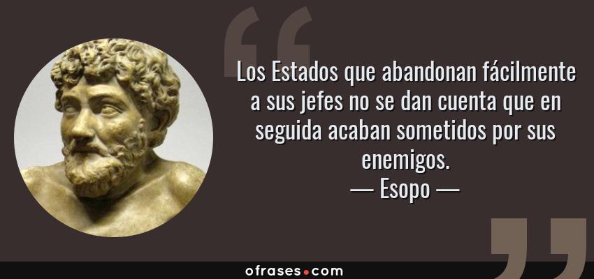 Frases de Esopo - Los Estados que abandonan fácilmente a sus jefes no se dan cuenta que en seguida acaban sometidos por sus enemigos.