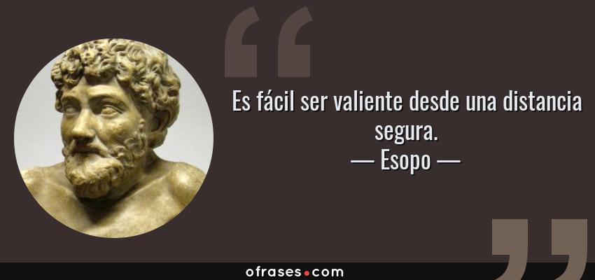 Frases de Esopo - Es fácil ser valiente desde una distancia segura.