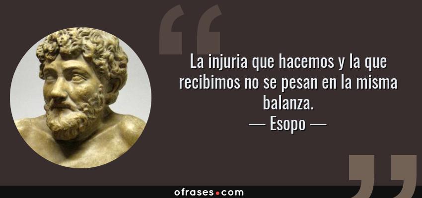 Frases de Esopo - La injuria que hacemos y la que recibimos no se pesan en la misma balanza.