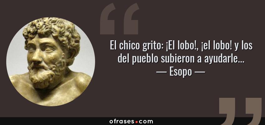 Frases de Esopo - El chico grito: ¡El lobo!, ¡el lobo! y los del pueblo subieron a ayudarle...