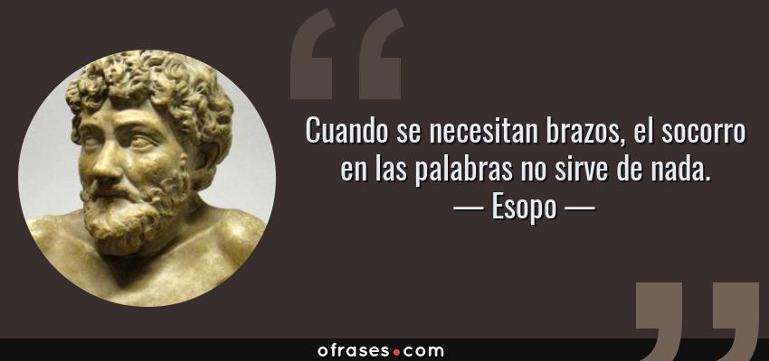 Frases de Esopo - Cuando se necesitan brazos, el socorro en las palabras no sirve de nada.