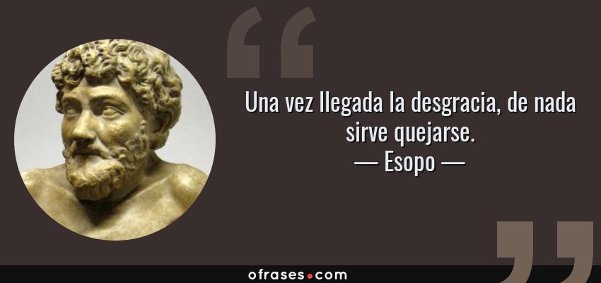 Frases de Esopo - Una vez llegada la desgracia, de nada sirve quejarse.