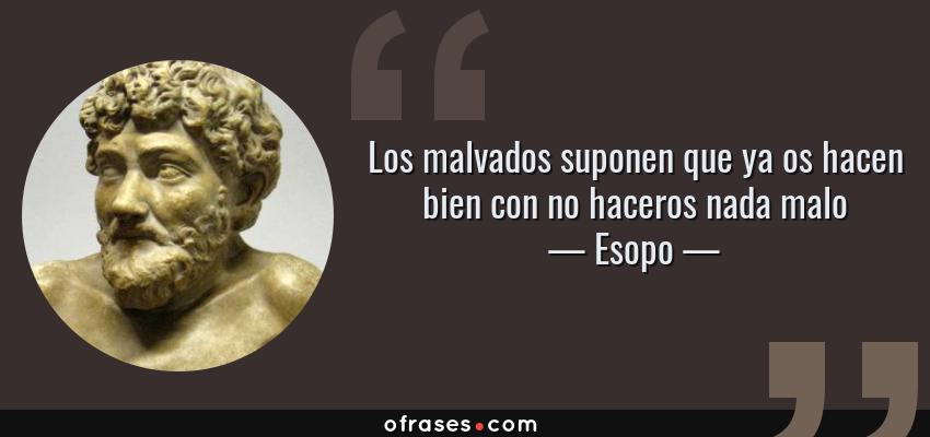 Frases de Esopo - Los malvados suponen que ya os hacen bien con no haceros nada malo