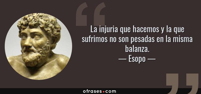Frases de Esopo - La injuria que hacemos y la que sufrimos no son pesadas en la misma balanza.