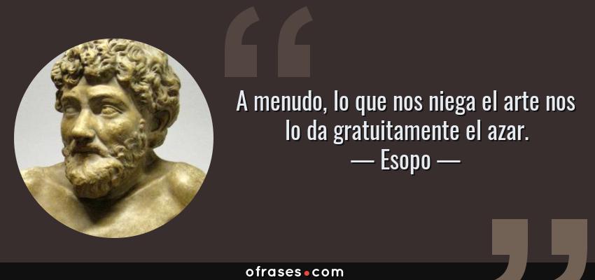 Frases de Esopo - A menudo, lo que nos niega el arte nos lo da gratuitamente el azar.