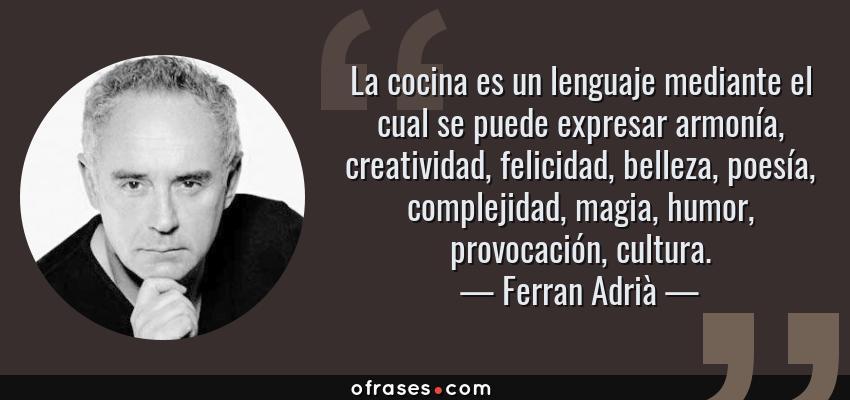 Frases de Ferran Adrià - La cocina es un lenguaje mediante el cual se puede expresar armonía, creatividad, felicidad, belleza, poesía, complejidad, magia, humor, provocación, cultura.