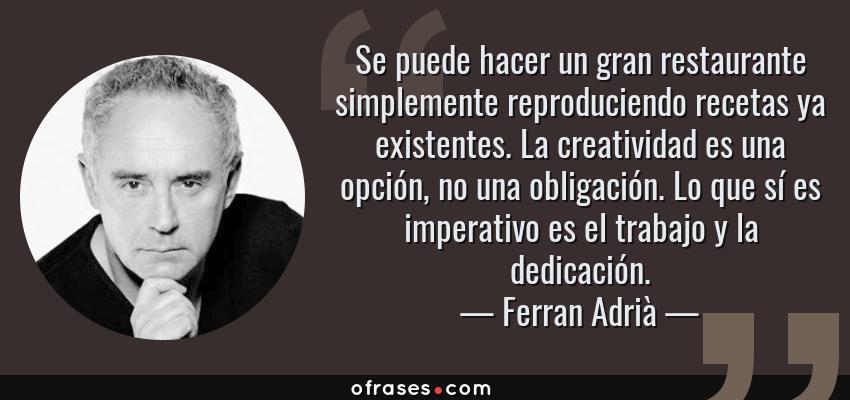Frases de Ferran Adrià - Se puede hacer un gran restaurante simplemente reproduciendo recetas ya existentes. La creatividad es una opción, no una obligación. Lo que sí es imperativo es el trabajo y la dedicación.