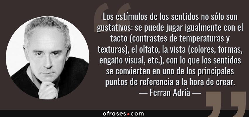 Frases de Ferran Adrià - Los estímulos de los sentidos no sólo son gustativos: se puede jugar igualmente con el tacto (contrastes de temperaturas y texturas), el olfato, la vista (colores, formas, engaño visual, etc.), con lo que los sentidos se convierten en uno de los principales puntos de referencia a la hora de crear.