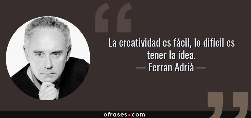 Frases de Ferran Adrià - La creatividad es fácil, lo difícil es tener la idea.