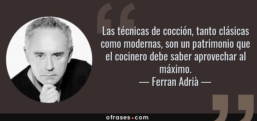 Frases de Ferran Adrià - Las técnicas de cocción, tanto clásicas como modernas, son un patrimonio que el cocinero debe saber aprovechar al máximo.