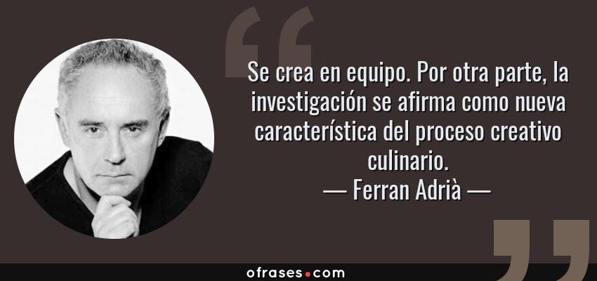 Frases de Ferran Adrià - Se crea en equipo. Por otra parte, la investigación se afirma como nueva característica del proceso creativo culinario.