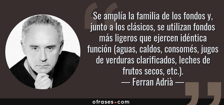Frases de Ferran Adrià - Se amplía la familia de los fondos y, junto a los clásicos, se utilizan fondos más ligeros que ejercen idéntica función (aguas, caldos, consomés, jugos de verduras clarificados, leches de frutos secos, etc.).