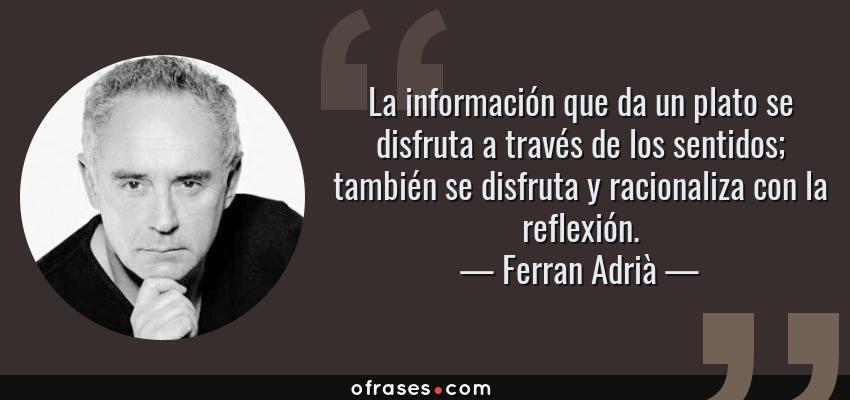 Frases de Ferran Adrià - La información que da un plato se disfruta a través de los sentidos; también se disfruta y racionaliza con la reflexión.