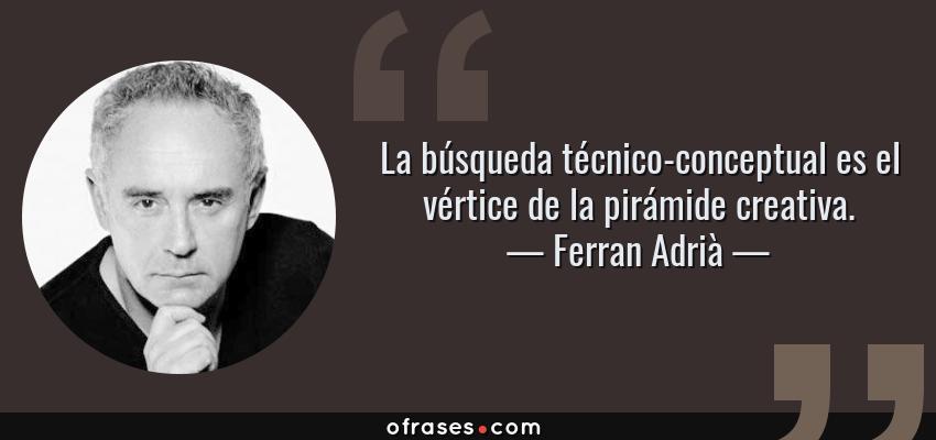 Frases de Ferran Adrià - La búsqueda técnico-conceptual es el vértice de la pirámide creativa.