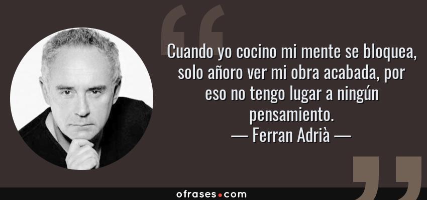 Frases de Ferran Adrià - Cuando yo cocino mi mente se bloquea, solo añoro ver mi obra acabada, por eso no tengo lugar a ningún pensamiento.