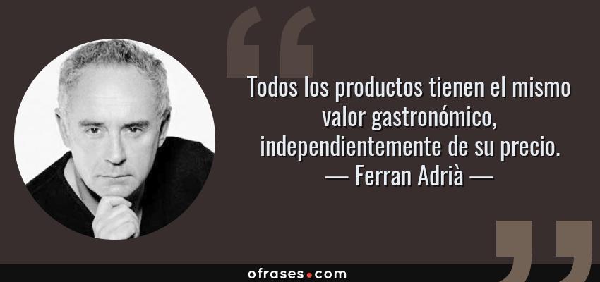 Frases de Ferran Adrià - Todos los productos tienen el mismo valor gastronómico, independientemente de su precio.