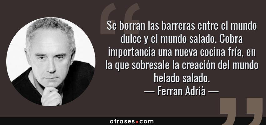 Frases de Ferran Adrià - Se borran las barreras entre el mundo dulce y el mundo salado. Cobra importancia una nueva cocina fría, en la que sobresale la creación del mundo helado salado.