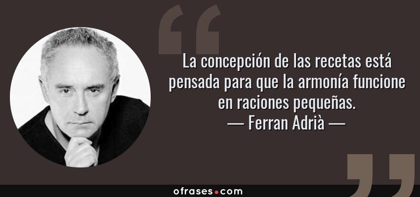 Frases de Ferran Adrià - La concepción de las recetas está pensada para que la armonía funcione en raciones pequeñas.