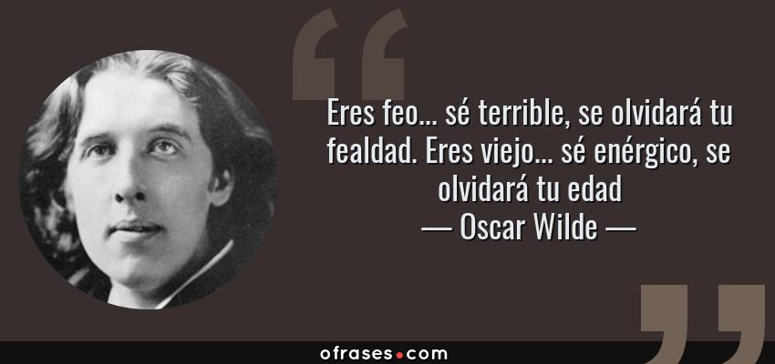 Oscar Wilde Eres Feo Sé Terrible Se Olvidará Tu Fealdad