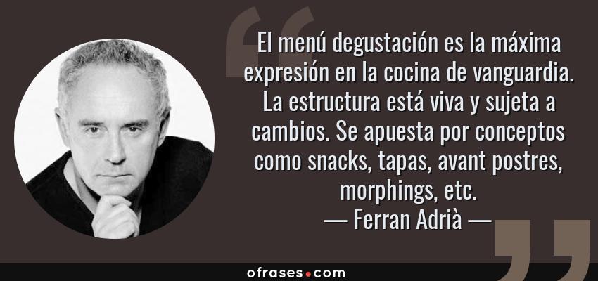 Frases de Ferran Adrià - El menú degustación es la máxima expresión en la cocina de vanguardia. La estructura está viva y sujeta a cambios. Se apuesta por conceptos como snacks, tapas, avant postres, morphings, etc.