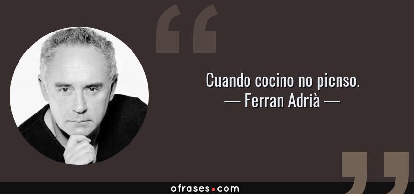 Frases de Ferran Adrià - Cuando cocino no pienso.