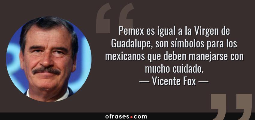 Frases de Vicente Fox - Pemex es igual a la Virgen de Guadalupe, son símbolos para los mexicanos que deben manejarse con mucho cuidado.
