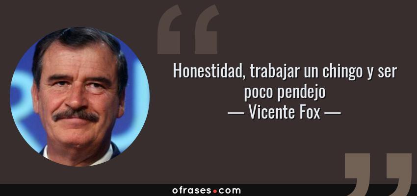 Frases de Vicente Fox - Honestidad, trabajar un chingo y ser poco pendejo