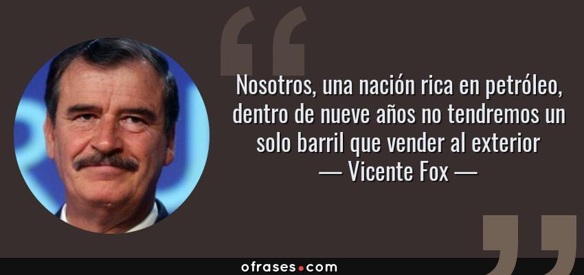 Frases de Vicente Fox - Nosotros, una nación rica en petróleo, dentro de nueve años no tendremos un solo barril que vender al exterior