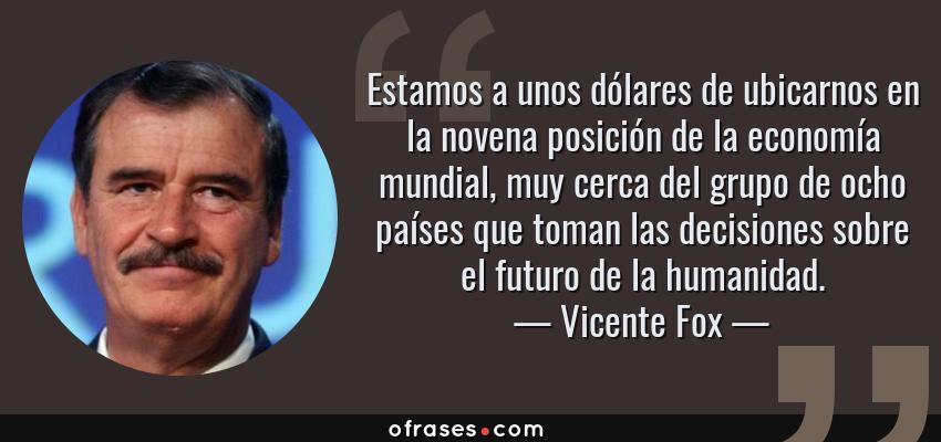 Frases de Vicente Fox - Estamos a unos dólares de ubicarnos en la novena posición de la economía mundial, muy cerca del grupo de ocho países que toman las decisiones sobre el futuro de la humanidad.