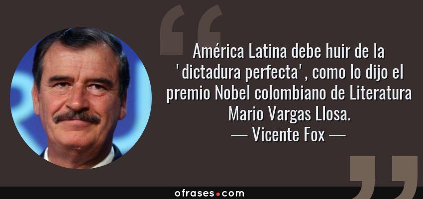 Frases de Vicente Fox - América Latina debe huir de la 'dictadura perfecta', como lo dijo el premio Nobel colombiano de Literatura Mario Vargas Llosa.