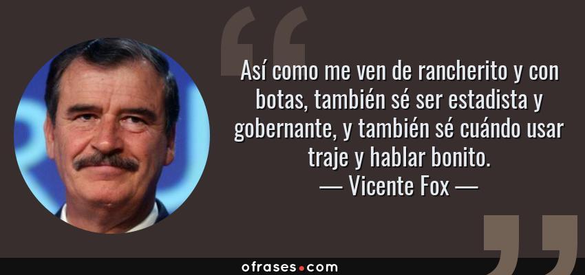 Frases de Vicente Fox - Así como me ven de rancherito y con botas, también sé ser estadista y gobernante, y también sé cuándo usar traje y hablar bonito.