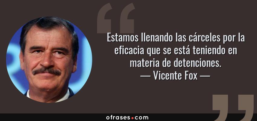 Frases de Vicente Fox - Estamos llenando las cárceles por la eficacia que se está teniendo en materia de detenciones.
