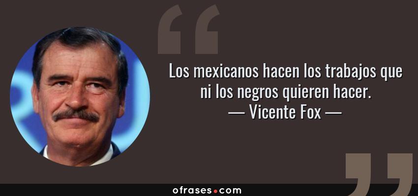 Frases de Vicente Fox - Los mexicanos hacen los trabajos que ni los negros quieren hacer.