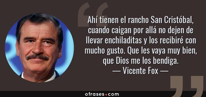 Frases de Vicente Fox - Ahí tienen el rancho San Cristóbal, cuando caigan por allá no dejen de llevar enchiladitas y los recibiré con mucho gusto. Que les vaya muy bien, que Dios me los bendiga.