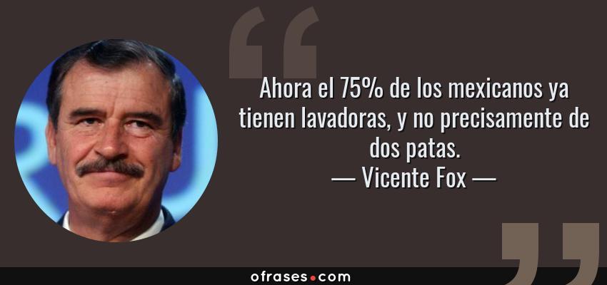 Frases de Vicente Fox - Ahora el 75% de los mexicanos ya tienen lavadoras, y no precisamente de dos patas.