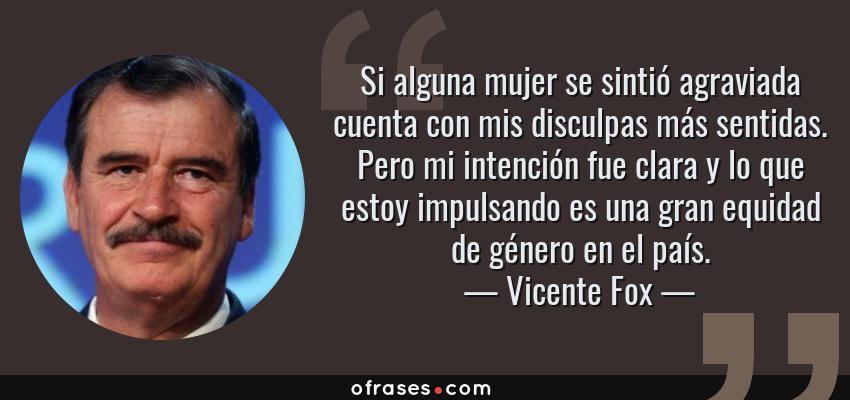 Frases de Vicente Fox - Si alguna mujer se sintió agraviada cuenta con mis disculpas más sentidas. Pero mi intención fue clara y lo que estoy impulsando es una gran equidad de género en el país.