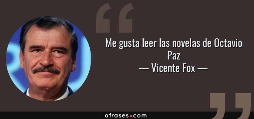 Frases de Vicente Fox - Me gusta leer las novelas de Octavio Paz