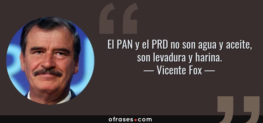Frases de Vicente Fox - El PAN y el PRD no son agua y aceite, son levadura y harina.