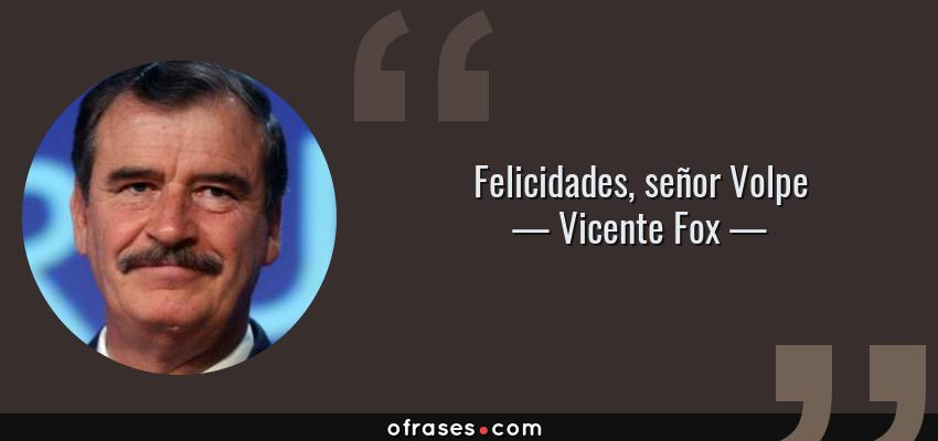 Frases de Vicente Fox - Felicidades, señor Volpe