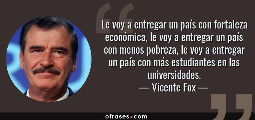 Frases de Vicente Fox - Le voy a entregar un país con fortaleza económica, le voy a entregar un país con menos pobreza, le voy a entregar un país con más estudiantes en las universidades.