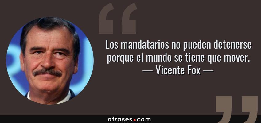 Frases de Vicente Fox - Los mandatarios no pueden detenerse porque el mundo se tiene que mover.