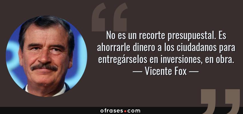 Frases de Vicente Fox - No es un recorte presupuestal. Es ahorrarle dinero a los ciudadanos para entregárselos en inversiones, en obra.