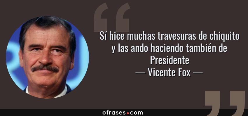 Frases de Vicente Fox - Sí hice muchas travesuras de chiquito y las ando haciendo también de Presidente