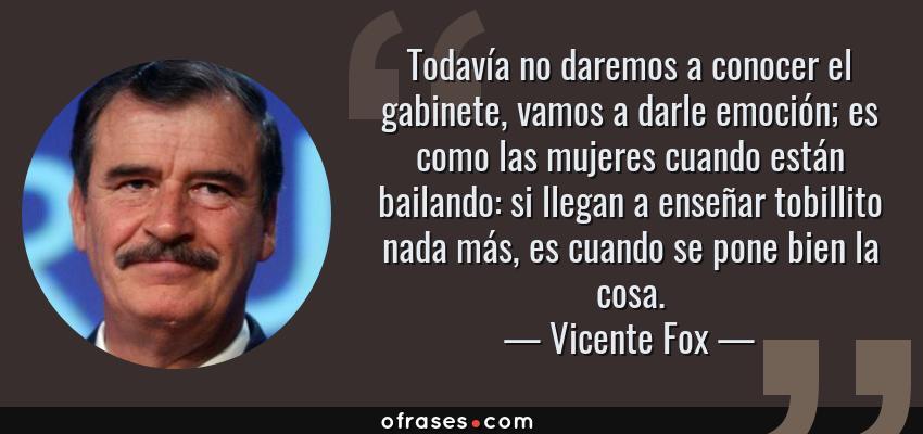 Frases de Vicente Fox - Todavía no daremos a conocer el gabinete, vamos a darle emoción; es como las mujeres cuando están bailando: si llegan a enseñar tobillito nada más, es cuando se pone bien la cosa.