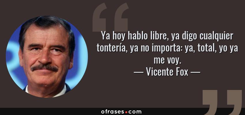 Frases de Vicente Fox - Ya hoy hablo libre, ya digo cualquier tontería, ya no importa: ya, total, yo ya me voy.