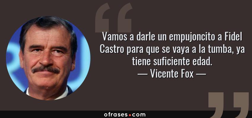 Frases de Vicente Fox - Vamos a darle un empujoncito a Fidel Castro para que se vaya a la tumba, ya tiene suficiente edad.