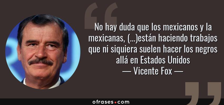 Frases de Vicente Fox - No hay duda que los mexicanos y la mexicanas, (...)están haciendo trabajos que ni siquiera suelen hacer los negros allá en Estados Unidos