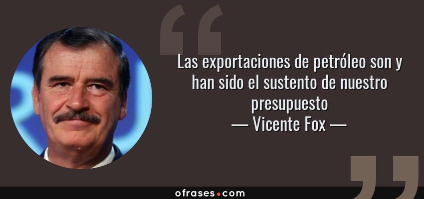 Frases de Vicente Fox - Las exportaciones de petróleo son y han sido el sustento de nuestro presupuesto